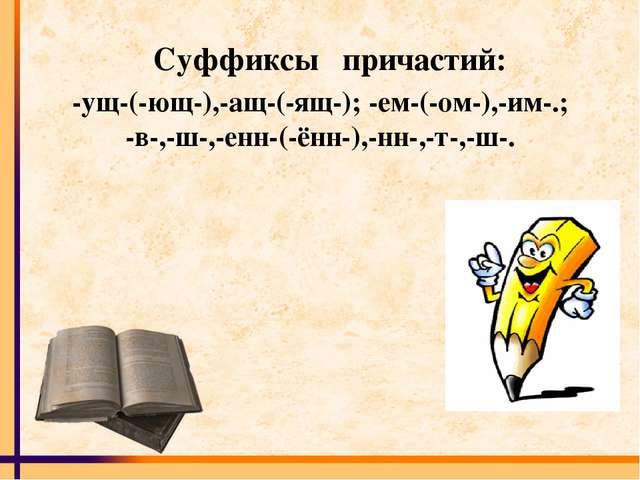 Суффиксы причастий: -ущ-(-ющ-),-ащ-(-ящ-); -ем-(-ом-),-им-.; -в-,-ш-,-енн-(-ё...