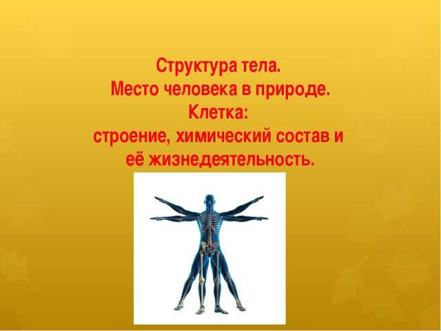 Структура тела. Место человека в природе. Клетка: строение, химический состав...