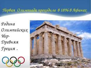 Первая Олимпиада проходила в 1896 в Афинах. Родина Олимпийских Игр- Древняя Г