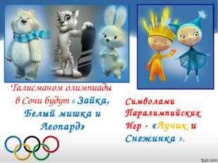 Талисманом олимпиады в Сочи будут « Зайка, Белый мишка и Леопард» Символами П