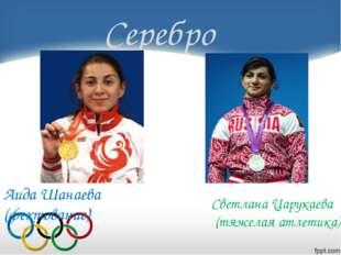 Серебро Светлана Царукаева (тяжелая атлетика) Аида Шанаева (фехтование)