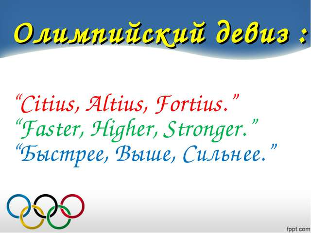 "Олимпийский девиз : ""Citius, Altius, Fortius."" ""Faster, Higher, Stronger."" ""..."