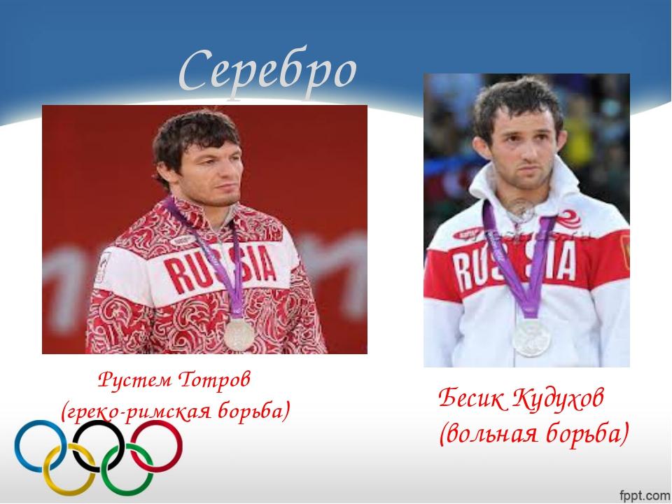 Серебро Бесик Кудухов (вольная борьба) Рустем Тотров (греко-римская борьба)