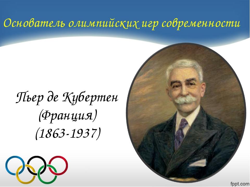 Основатель олимпийских игр современности Пьер де Кубертен (Франция) (1863-1937)