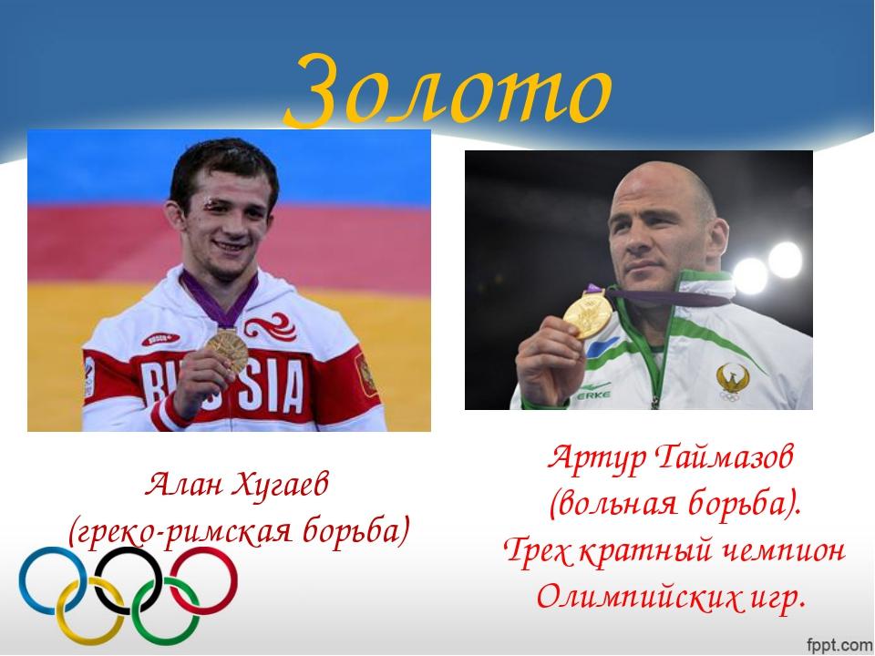 Золото Артур Таймазов (вольная борьба). Трех кратный чемпион Олимпийских игр....