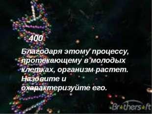 400 Благодаря этому процессу, протекающему в молодых клетках, организм растет
