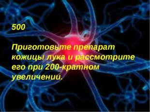 500 Приготовьте препарат кожицы лука и рассмотрите его при 200-кратном увелич