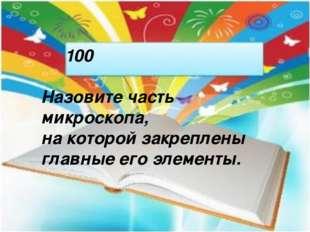 100 Назовите часть микроскопа, на которой закреплены главные его элементы.