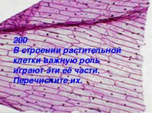 200 В строении растительной клетки важную роль играют эти её части. Перечисли