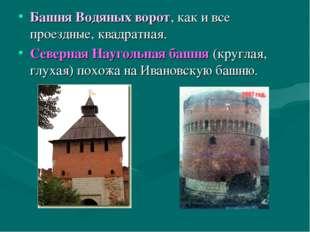 Башня Водяных ворот, как и все проездные, квадратная. Северная Наугольная баш