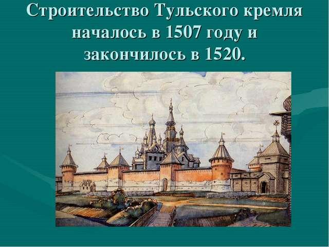 Строительство Тульского кремля началось в 1507 году и закончилось в 1520.