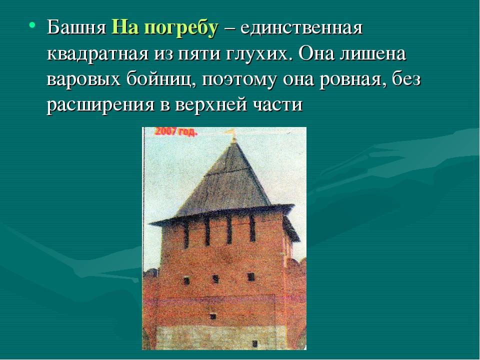 Башня На погребу – единственная квадратная из пяти глухих. Она лишена варовых...