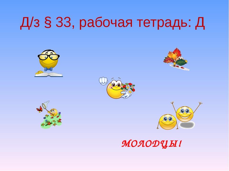 Д/з § 33, рабочая тетрадь: Д МОЛОДЦЫ!