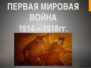 ПЕРВАЯ МИРОВАЯ ВОЙНА 1914 – 1918гг.
