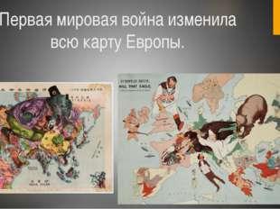 Первая мировая война изменила всю карту Европы.