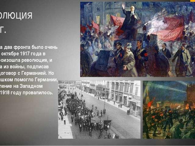 Революция 1917г. Воевать на два фронта было очень тяжело. В октябре 1917 года...