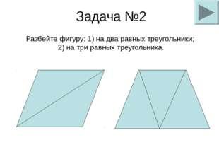 Задача №2 Разбейте фигуру: 1) на два равных треугольники; 2) на три равных тр