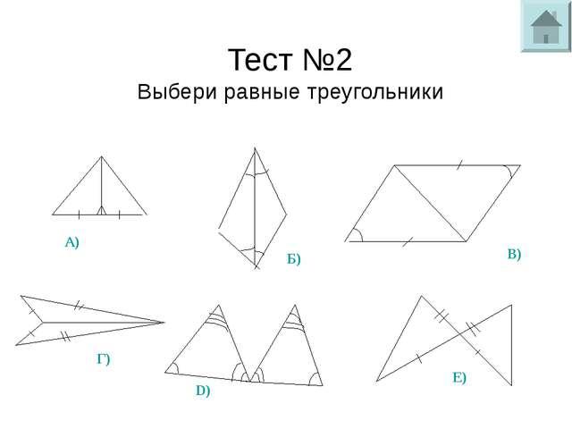 Тест №2 Выбери равные треугольники 1. 3. 4. 5. 6. 2. А) Б) В) Г) D) Е)