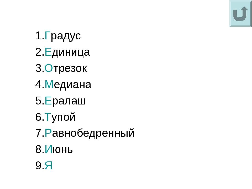 1.Градус 2.Единица 3.Отрезок 4.Медиана 5.Ералаш 6.Тупой 7.Равнобедренный 8.Ию...