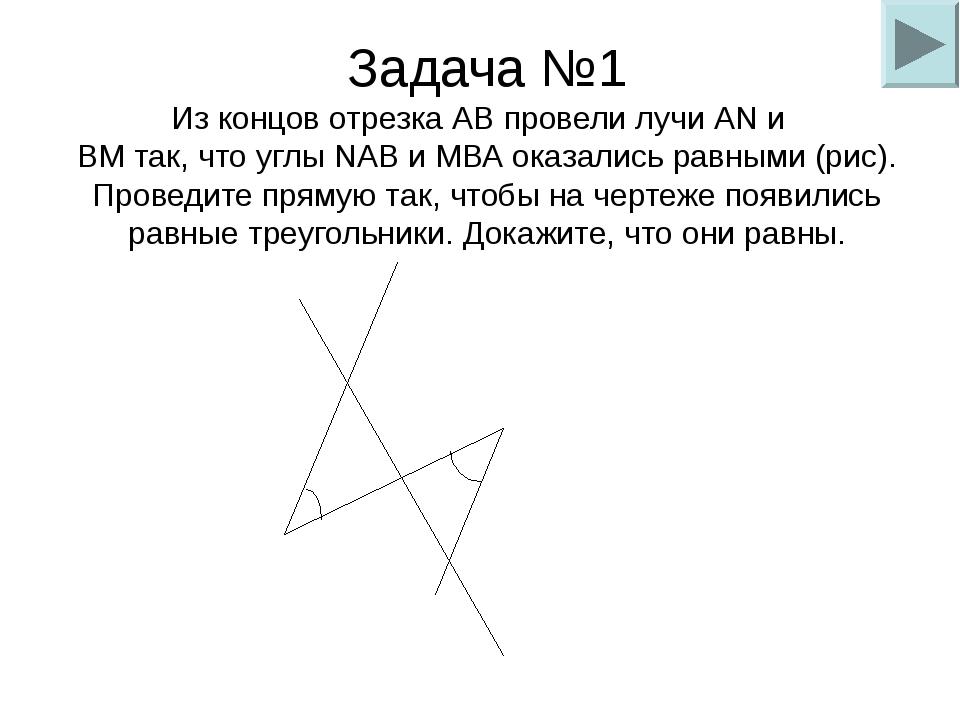Задача №1 Из концов отрезка АВ провели лучи AN и ВМ так, что углы NAB и МВА о...