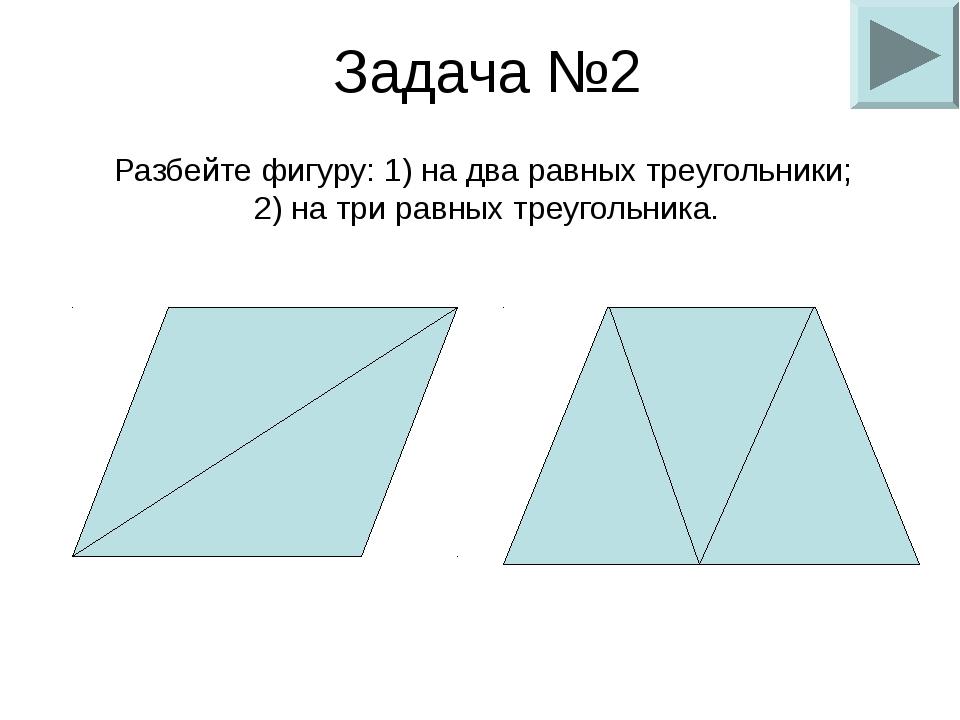 Задача №2 Разбейте фигуру: 1) на два равных треугольники; 2) на три равных тр...