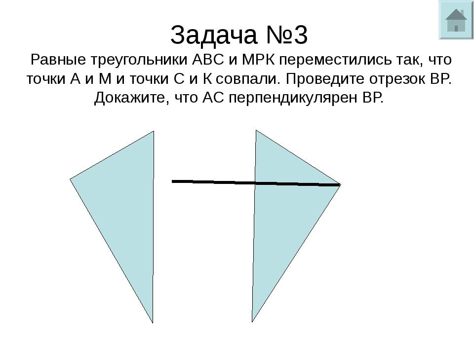 Задача №3 Равные треугольники АВС и МРК переместились так, что точки А и М и...