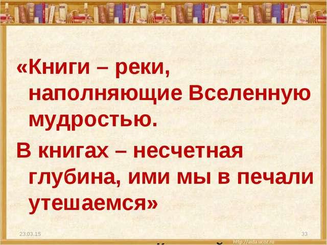 «Книги – реки, наполняющие Вселенную мудростью. В книгах – несчетная глубина,...