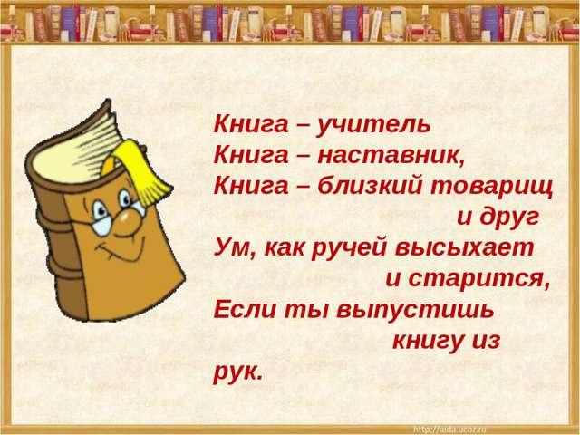 Книга – учитель Книга – наставник, Книга – близкий товарищ и друг Ум, как руч...