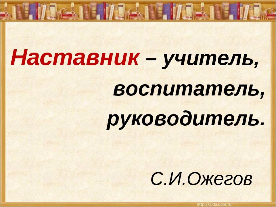 Наставник – учитель, воспитатель, руководитель. С.И.Ожегов