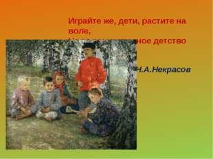 Играйте же, дети, растите на воле, На то вам и красное детство дано. Н.А.Не