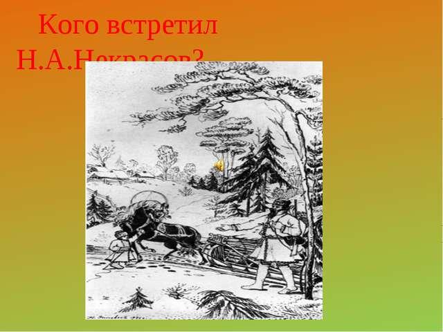 Кого встретил Н.А.Некрасов?