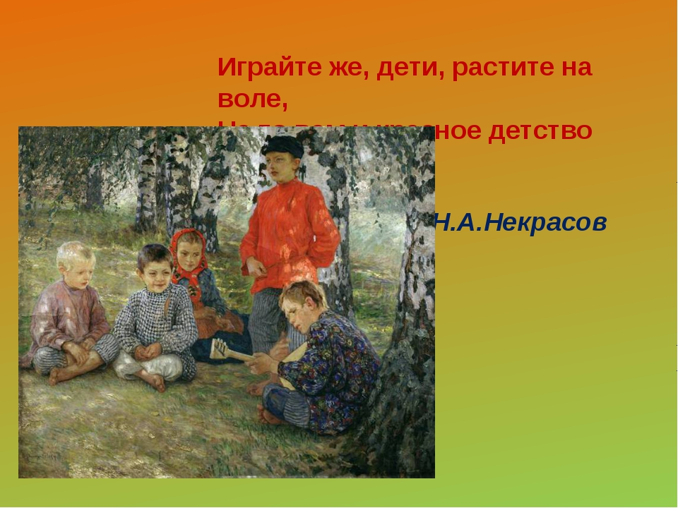 Играйте же, дети, растите на воле, На то вам и красное детство дано. Н.А.Не...