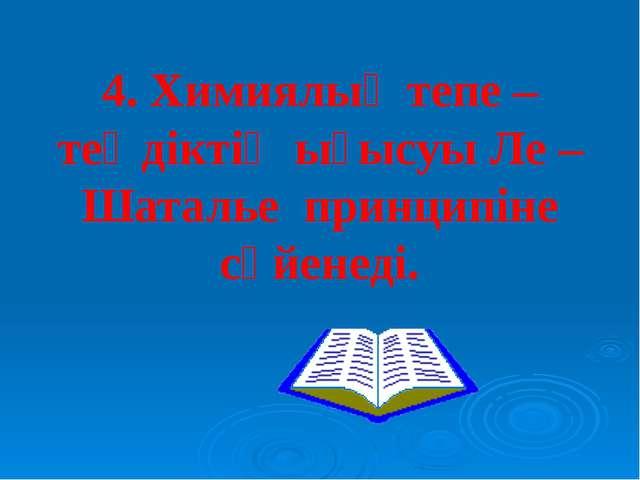 4. Химиялық тепе – теңдіктің ығысуы Ле –Шаталье принципіне сүйенеді.