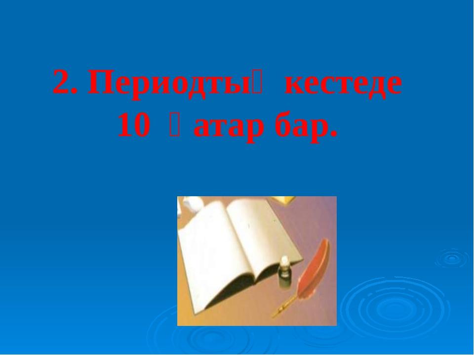 2. Периодтық кестеде 10 қатар бар.