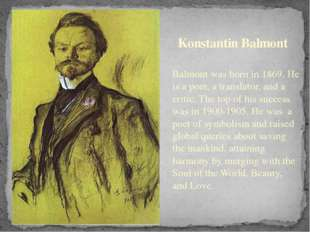 Konstantin Balmont Balmont was born in 1869. He is a poet, a translator, and