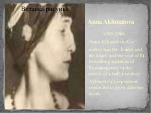 Anna Akhmatova 1889-1966 Anna Akhmatova (Go- renko) was the leader and the he