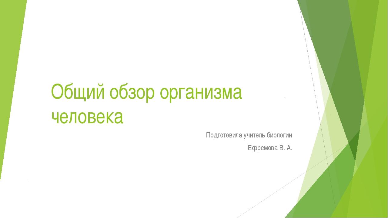 Общий обзор организма человека Подготовила учитель биологии Ефремова В. А.
