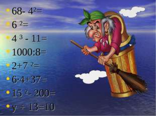 68- 4²= 6 ²= 4 ³ - 11= 1000:8= 2+7 ²= 6·4+37= 15 ²- 200= у + 13=10