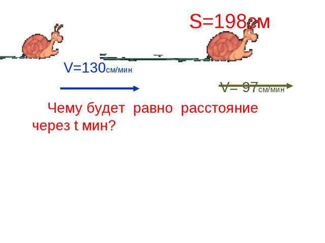 S=198см V=130cм/мин V= 97см/мин Чему будет равно расстояние через t мин?