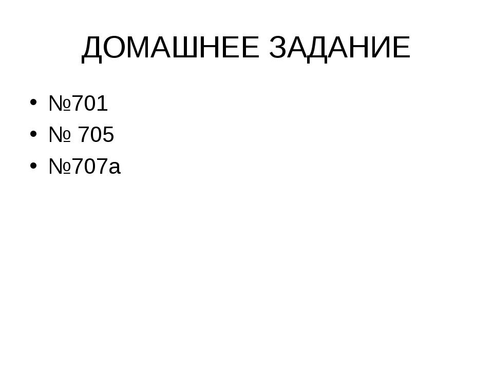 ДОМАШНЕЕ ЗАДАНИЕ №701 № 705 №707а