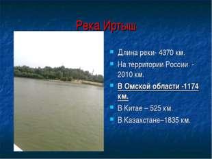 Река Иртыш Длина реки- 4370 км. На территории России - 2010 км. В Омской обла