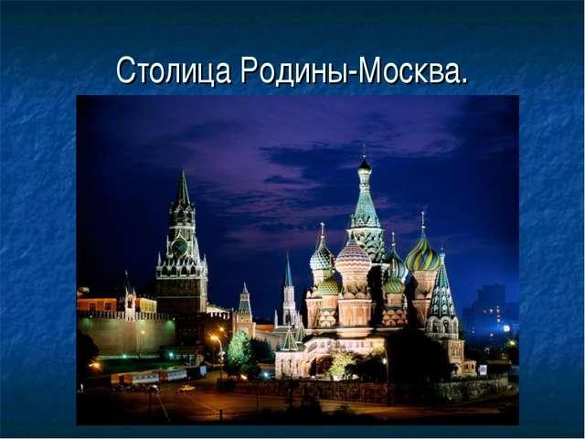 Столица Родины-Москва.