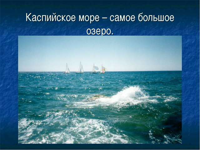 Каспийское море – самое большое озеро.
