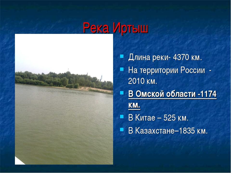 Река Иртыш Длина реки- 4370 км. На территории России - 2010 км. В Омской обла...
