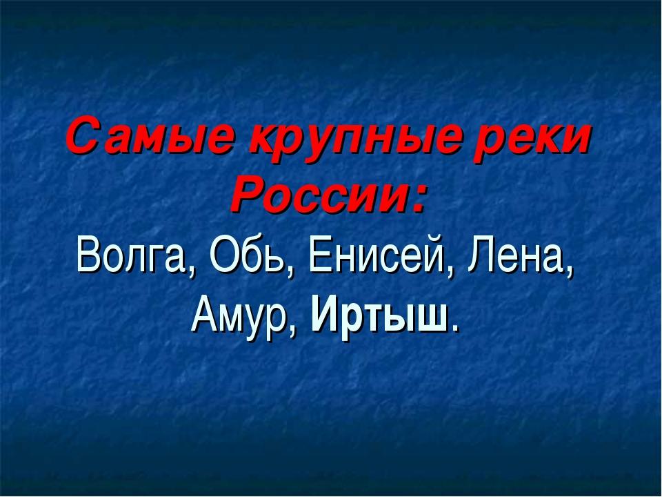 Самые крупные реки России: Волга, Обь, Енисей, Лена, Амур, Иртыш.