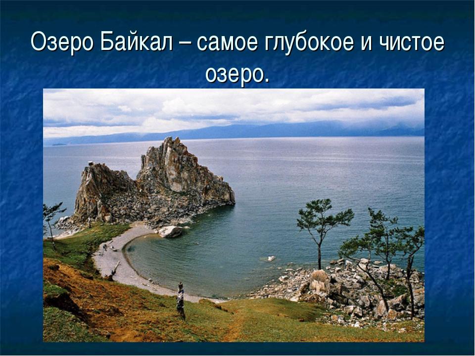 Озеро Байкал – самое глубокое и чистое озеро.