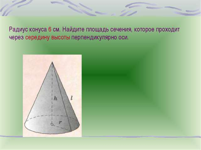 Радиус конуса 6 см. Найдите площадь сечения, которое проходит через середину...