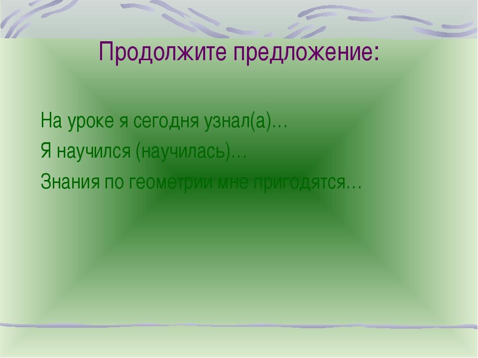 Продолжите предложение: На уроке я сегодня узнал(а)… Я научился (научилась)…...