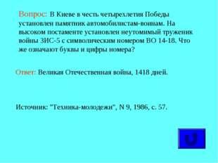 Вопрос: В Киеве в честь четырехлетия Победы установлен памятник автомобилист