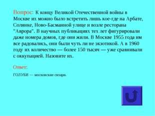 Вопрос: К концу Великой Отечественной войны в Москве их можно было встретить